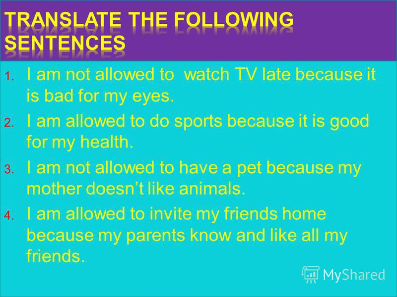 1. I am not allowed to watch TV late because it is bad for my eyes. 2. I am allowed to do sports because it is good for my health. 3. I am not allowed to have a pet because my mother doesnt like animals. 4. I am allowed to invite my friends home beca