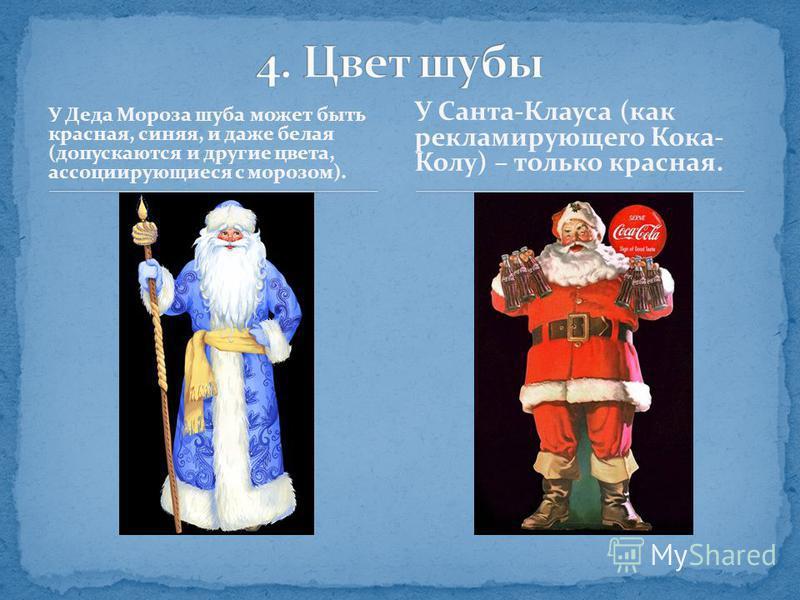 У Деда Мороза шуба может быть красная, синяя, и даже белая (допускаются и другие цвета, ассоциирующиеся с морозом). У Санта-Клауса (как рекламирующего Кока- Колу) – только красная.