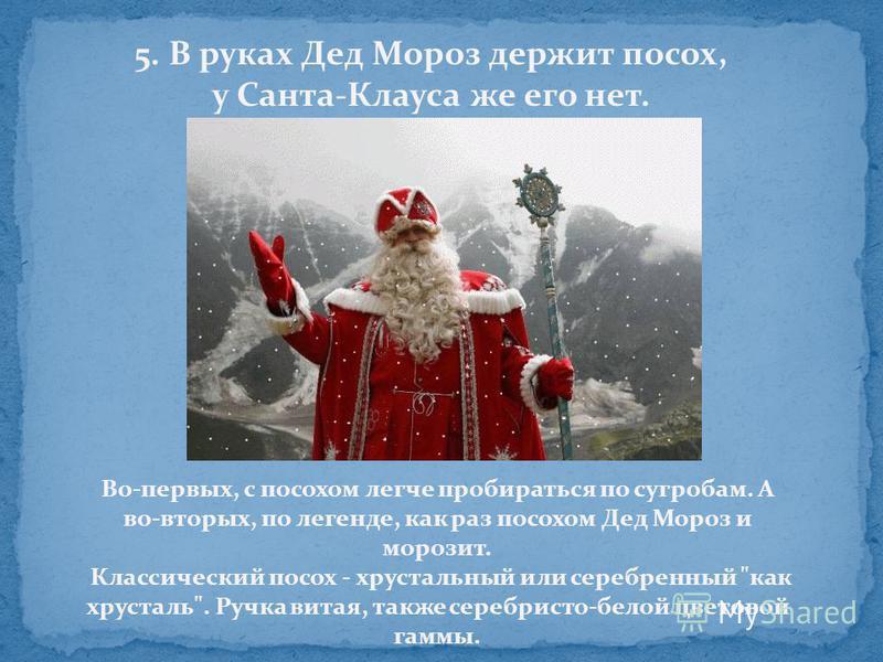 5. В руках Дед Мороз держит посох, у Санта-Клауса же его нет. Во-первых, с посохом легче пробираться по сугробам. А во-вторых, по легенде, как раз посохом Дед Мороз и морозит. Классический посох - хрустальный или серебренный