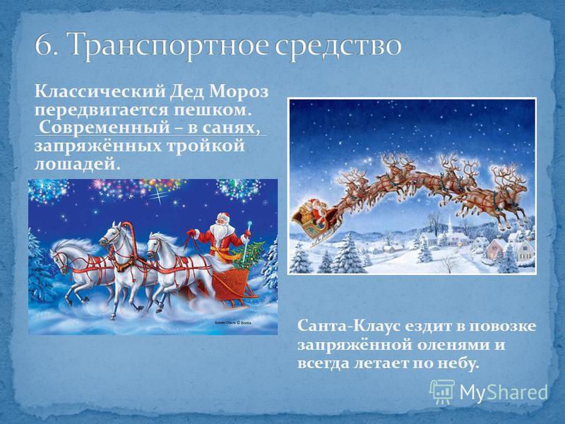 Классический Дед Мороз передвигается пешком. Современный – в санях, запряжённых тройкой лошадей. Санта-Клаус ездит в повозке запряжённой оленями и всегда летает по небу.