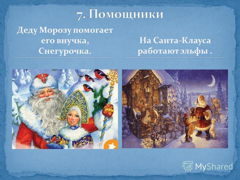 Деду Морозу помогает его внучка, Снегурочка. На Санта-Клауса работают эльфы.