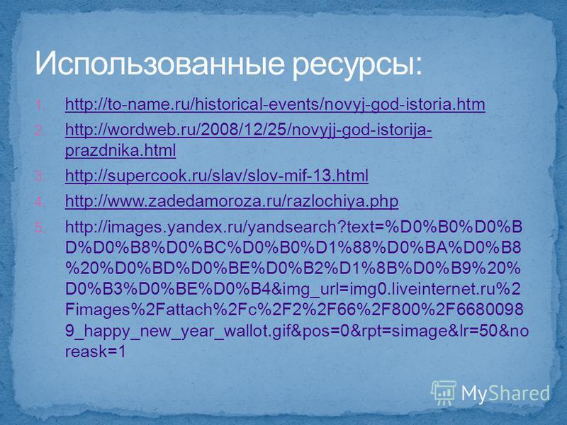 1. http://to-name.ru/historical-events/novyj-god-istoria.htm http://to-name.ru/historical-events/novyj-god-istoria.htm 2. http://wordweb.ru/2008/12/25/novyjj-god-istorija- prazdnika.html http://wordweb.ru/2008/12/25/novyjj-god-istorija- prazdnika.htm