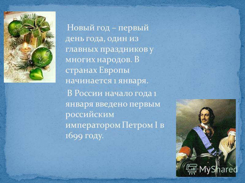 Новый год – первый день года, один из главных праздников у многих народов. В странах Европы начинается 1 января. В России начало года 1 января введено первым российским императором Петром I в 1699 году.