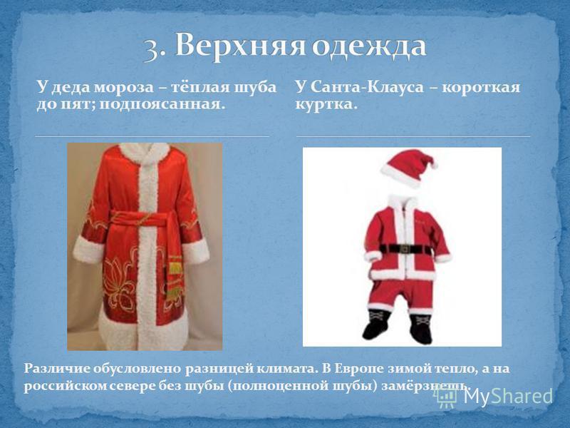 У деда мороза – тёплая шуба до пят; подпоясанная. У Санта-Клауса – короткая куртка. Различие обусловлено разницей климата. В Европе зимой тепло, а на российском севере без шубы (полноценной шубы) замёрзнешь.