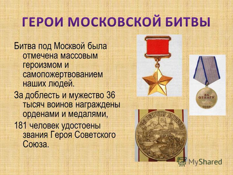 Битва под Москвой была отмечена массовым героизмом и самопожертвованием наших людей. За доблесть и мужество 36 тысяч воинов награждены орденами и медалями, 181 человек удостоены звания Героя Советского Союза.