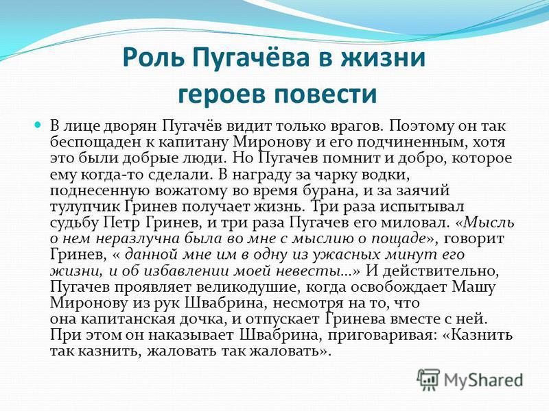 Роль Пугачёва в жизни героев повести В лице дворян Пугачёв видит только врагов. Поэтому он так беспощаден к капитану Миронову и его подчиненным, хотя это были добрые люди. Но Пугачев помнит и добро, которое ему когда-то сделали. В награду за чарку во