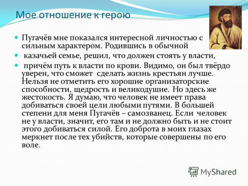 Мое отношение к герою Пугачёв мне показался интересной личностью с сильным характером. Родившись в обычной казачьей семье, решил, что должен стоять у власти, причём путь к власти по крови. Видимо, он был твёрдо уверен, что сможет сделать жизнь кресть