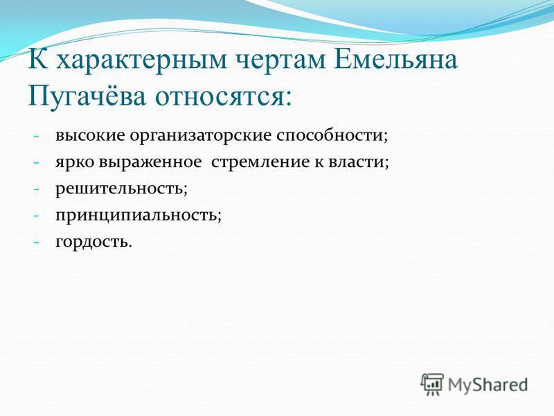 К характерным чертам Емельяна Пугачёва относятся: - высокие организаторские способности; - ярко выраженное стремление к власти; - решительность; - принципиальность; - гордость.