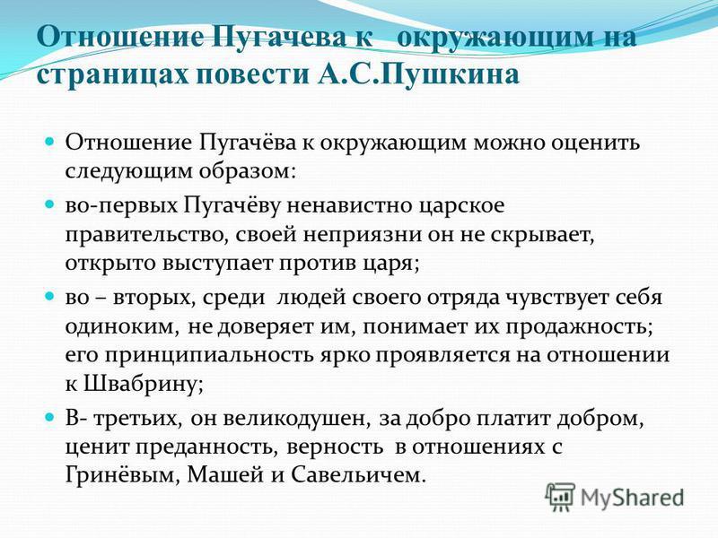 Отношение Пугачева к окружающим на страницах повести А.С.Пушкина Отношение Пугачёва к окружающим можно оценить следующим образом: во-первых Пугачёву ненавистно царское правительство, своей неприязни он не скрывает, открыто выступает против царя; во –