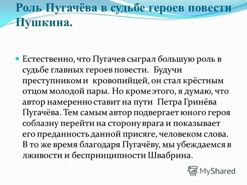 Роль Пугачёва в судьбе героев повести Пушкина. Естественно, что Пугачев сыграл большую роль в судьбе главных героев повести. Будучи преступником и кровопийцей, он стал крёстным отцом молодой пары. Но кроме этого, я думаю, что автор намеренно ставит н
