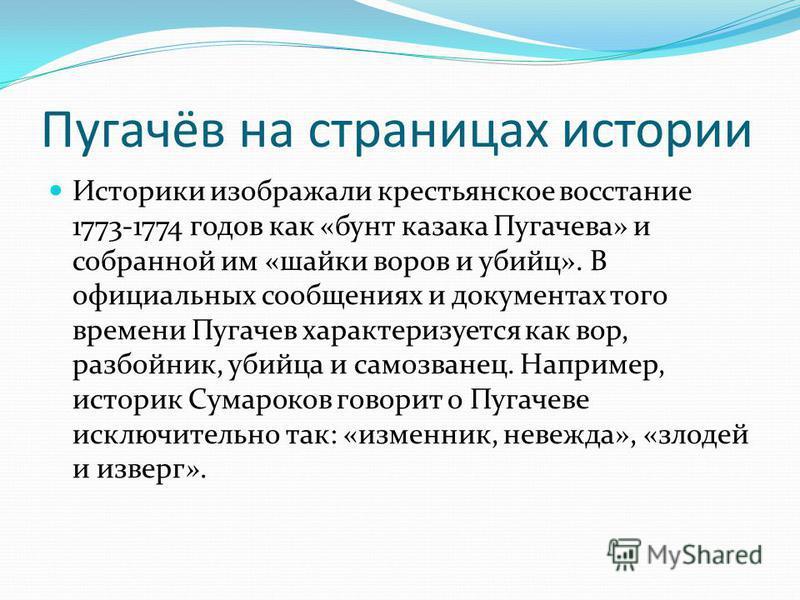 Пугачёв на страницах истории Историки изображали крестьянское восстание 1773-1774 годов как «бунт казака Пугачева» и собранной им «шайки воров и убийц». В официальных сообщениях и документах того времени Пугачев характеризуется как вор, разбойник, уб