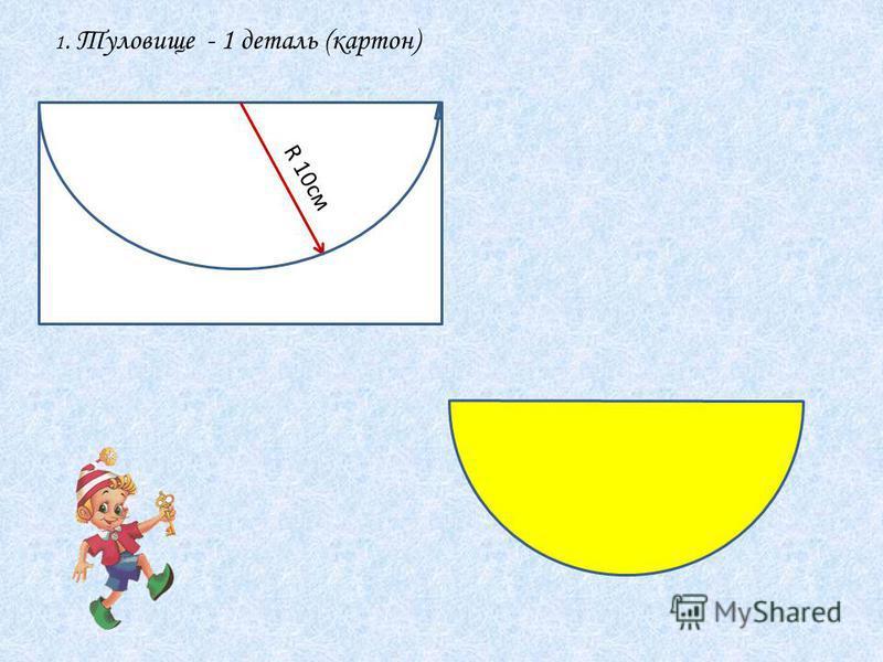 1. Туловище - 1 деталь (картон) R 10cм