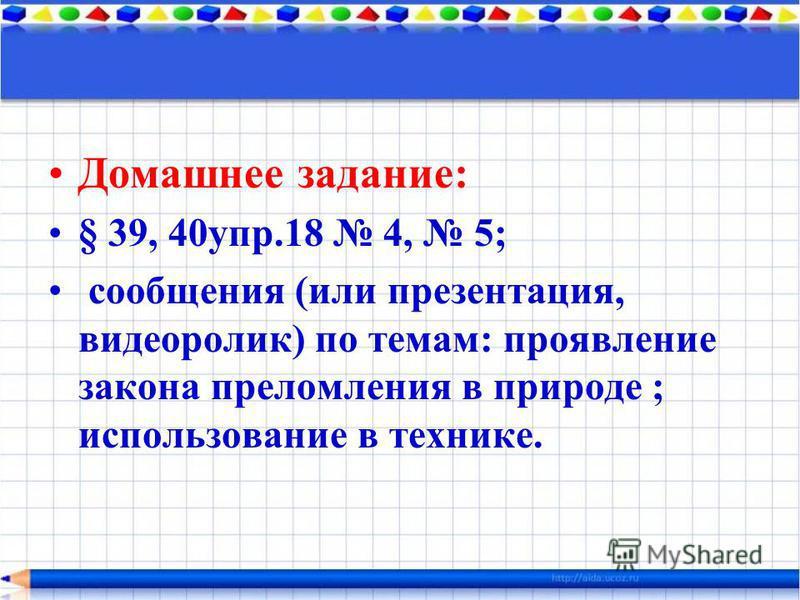Домашнее задание: § 39, 40 упр.18 4, 5; сообщения (или презентация, видеоролик) по темам: проявление закона преломления в природе ; использование в технике.