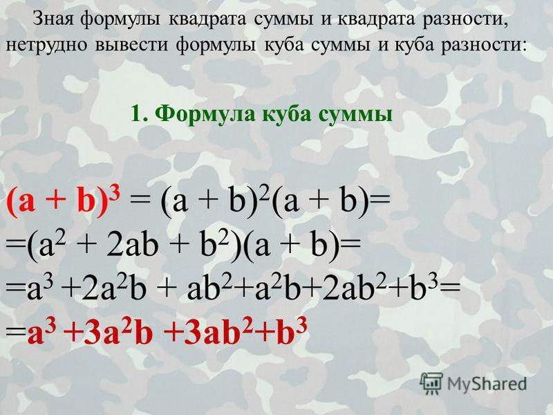 Зная формулы квадрата суммы и квадрата разности, нетрудно вывести формулы куба суммы и куба разности: (a + b) 3 = (a + b) 2 (a + b)= =(a 2 + 2ab + b 2 )(a + b)= =a 3 +2a 2 b + ab 2 +a 2 b+2ab 2 +b 3 = =a 3 +3a 2 b +3ab 2 +b 3 1. Формула куба суммы