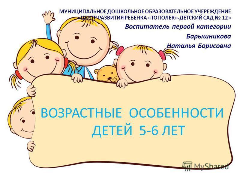 ВОЗРАСТНЫЕ ОСОБЕННОСТИ ДЕТЕЙ 5-6 ЛЕТ МУНИЦИПАЛЬНОЕ ДОШКОЛЬНОЕ ОБРАЗОВАТЕЛЬНОЕ УЧЕРЕЖДЕНИЕ «ЦЕНТР РАЗВИТИЯ РЕБЕНКА «ТОПОЛЕК»-ДЕТСКИЙ САД 12» Воспитатель первой категории Барышникова Наталья Борисовна