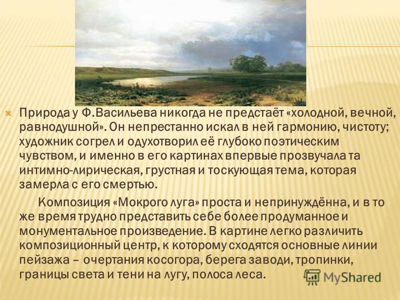 Природа у Ф.Васильева никогда не предстаёт «холодной, вечной, равнодушной». Он непрестанно искал в ней гармонию, чистоту; художник согрел и одухотворил её глубоко поэтическим чувством, и именно в его картинах впервые прозвучала та интимно-лирическая,