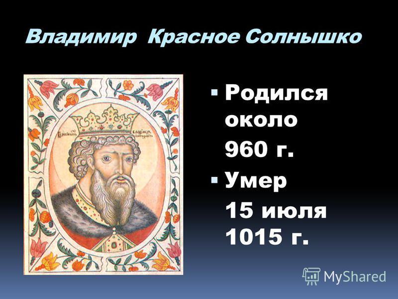 Владимир Красное Солнышко Родился около 960 г. Умер 15 июля 1015 г.