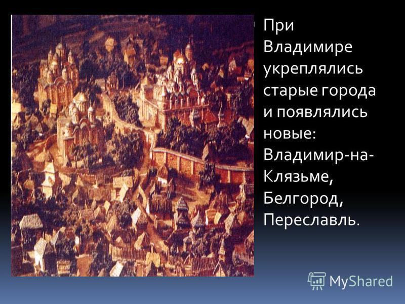 При Владимире укреплялись старые города и появлялись новые: Владимир-на- Клязьме, Белгород, Переславль.