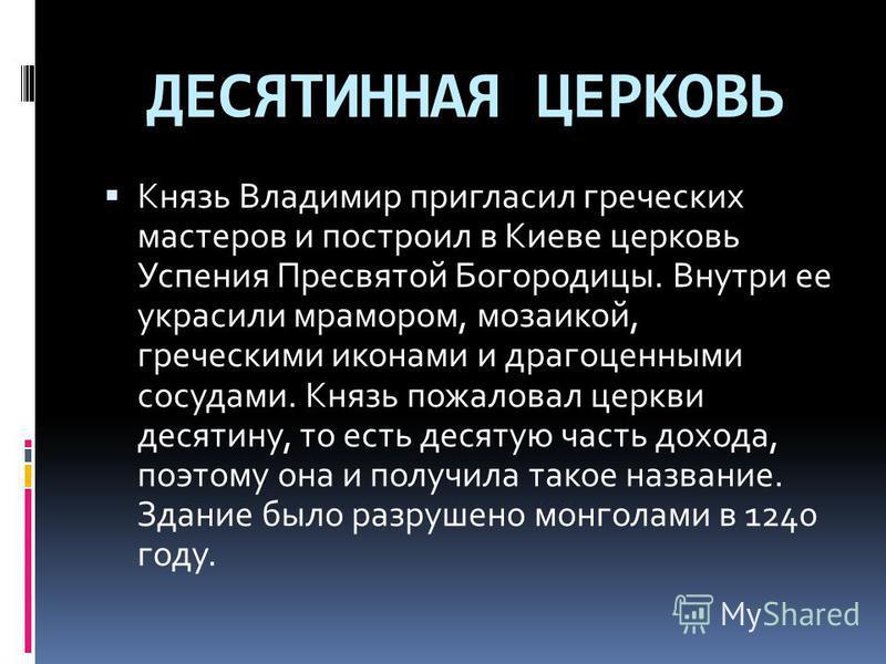 ДЕСЯТИННАЯ ЦЕРКОВЬ Князь Владимир пригласил греческих мастеров и построил в Киеве церковь Успения Пресвятой Богородицы. Внутри ее украсили мрамором, мозаикой, греческими иконами и драгоценными сосудами. Князь пожаловал церкви десятину, то есть десяту