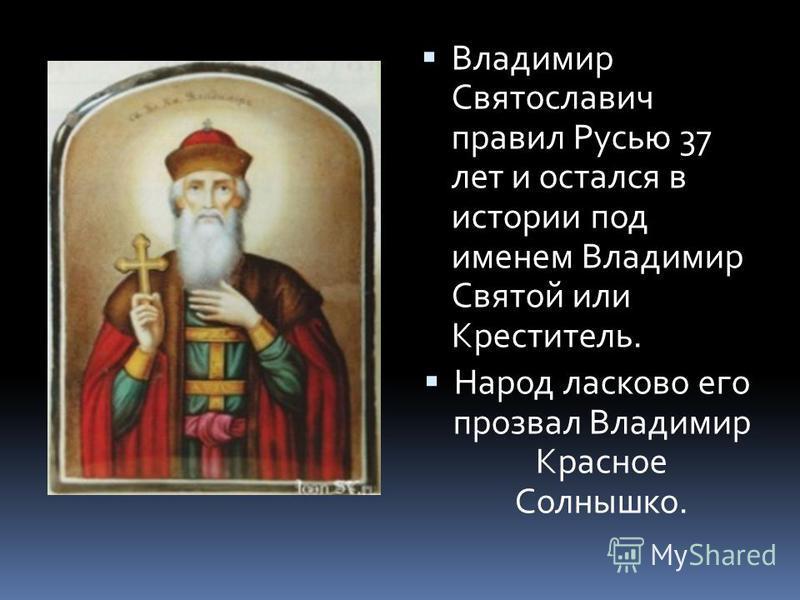 Владимир Святославич правил Русью 37 лет и остался в истории под именем Владимир Святой или Креститель. Народ ласково его прозвал Владимир Красное Солнышко.