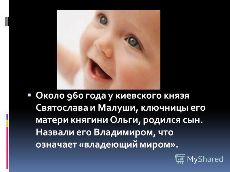 Около 960 года у киевского князя Святослава и Малуши, ключницы его матери княгини Ольги, родился сын. Назвали его Владимиром, что означает «владеющий миром».