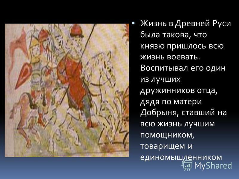 Жизнь в Древней Руси была такова, что князю пришлось всю жизнь воевать. Воспитывал его один из лучших дружинников отца, дядя по матери Добрыня, ставший на всю жизнь лучшим помощником, товарищем и единомышленником