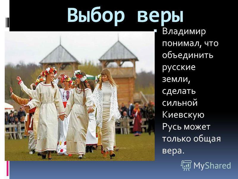Выбор веры Владимир понимал, что объединить русские земли, сделать сильной Киевскую Русь может только общая вера.