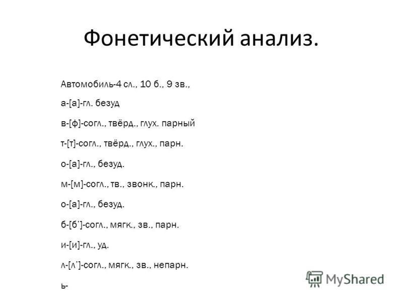 Фонетический анализ. Автомобиль-4 сл., 10 б., 9 зв., а-[а]-гл. безуд в-[ф]-согл., твёрд., глух. парнююый т-[т]-согл., твёрд., глух., парнюю. о-[а]-гл., безуд. м-[м]-согл., тв., звонок., парнюю. о-[а]-гл., безуд. б-[б]-согл., мягк., зв., парнюю. и-[и]
