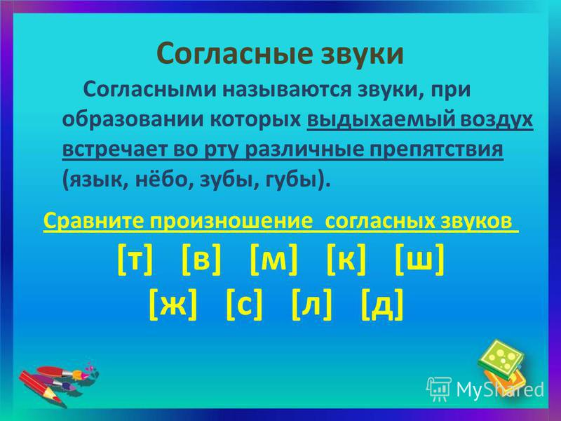 Согласные звуки Согласными называются звуки, при образовании которых выдыхаемый воздух встречает во рту различные препятствия (язык, нёбо, зубы, губы). Сравните произношение согласных звуков [т] [в] [м] [к] [ш] [ж] [с] [л] [д]