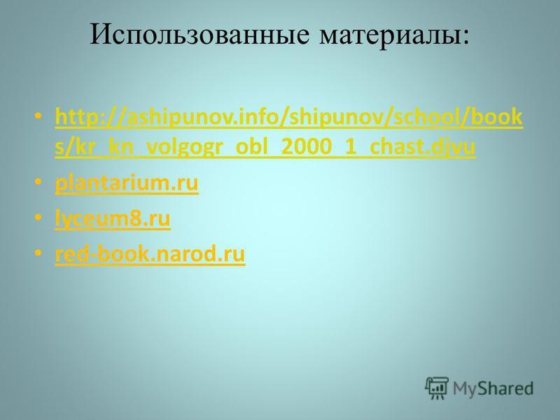 Использованные материалы : http://ashipunov.info/shipunov/school/book s/kr_kn_volgogr_obl_2000_1_chast.djvu http://ashipunov.info/shipunov/school/book s/kr_kn_volgogr_obl_2000_1_chast.djvu plantarium.ru lyceum8. ru red-book.narod.ru