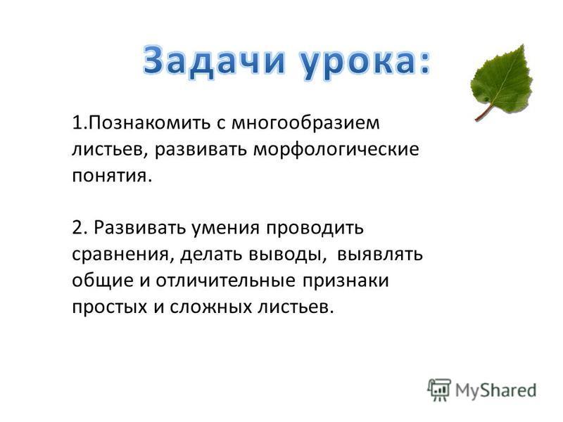 1. Познакомить с многообразием листьев, развивать морфологические понятия. 2. Развивать умения проводить сравнения, делать выводы, выявлять общие и отличительные признаки простых и сложных листьев.