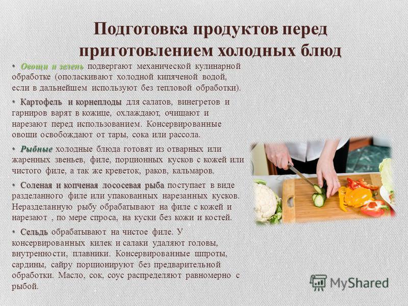 Подготовка продуктов перед приготовлением холодных блюд Овощи и зелень Овощи и зелень подвергают механической кулинарной обработке (ополаскивают холодной кипяченой водой, если в дальнейшем используют без тепловой обработки). Картофель и корнеплоды Ка