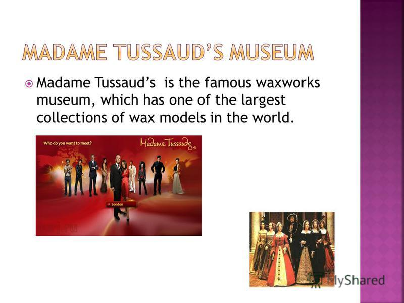 Madame Tussauds is the famous waxworks museum, which has one of the largest collections of wax models in the world.