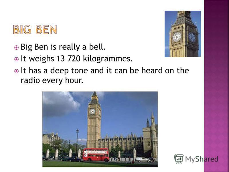 Big Ben is really a bell. It weighs 13 720 kilogrammes. It has a deep tone and it can be heard on the radio every hour.