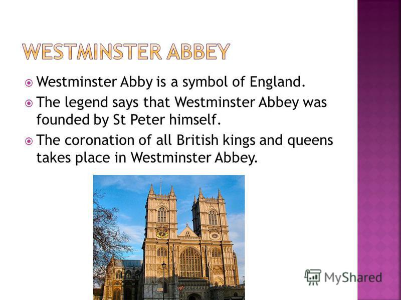 Westminster Abby is a symbol of England. The legend says that Westminster Abbey was founded by St Peter himself. The coronation of all British kings and queens takes place in Westminster Abbey.