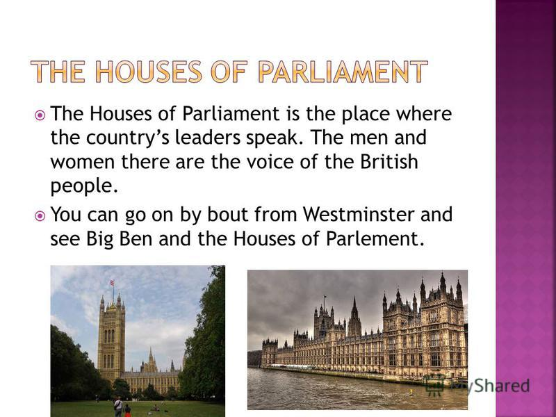 The Houses of Parliament is the place where the countrys leaders speak. The men and women there are the voice of the British people. You can go on by bout from Westminster and see Big Ben and the Houses of Parlement.