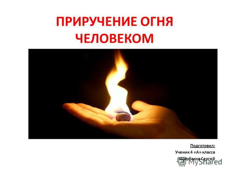ПРИРУЧЕНИЕ ОГНЯ ЧЕЛОВЕКОМ Подготовил: Ученик 4 «А» класса Щербаков Сергей