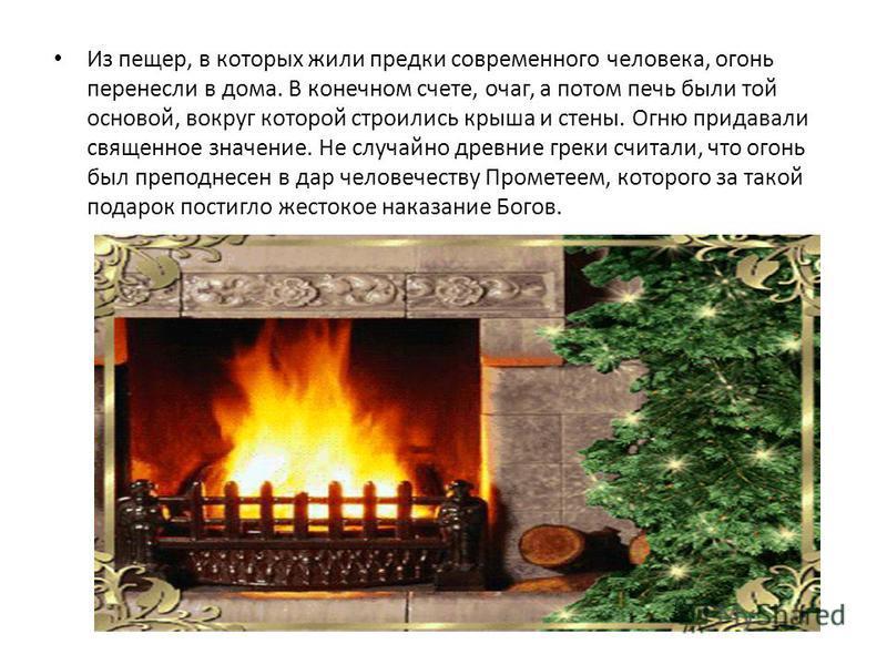 Из пещер, в которых жили предки современного человека, огонь перенесли в дома. В конечном счете, очаг, а потом печь были той основой, вокруг которой строились крыша и стены. Огню придавали священное значение. Не случайно древние греки считали, что ог