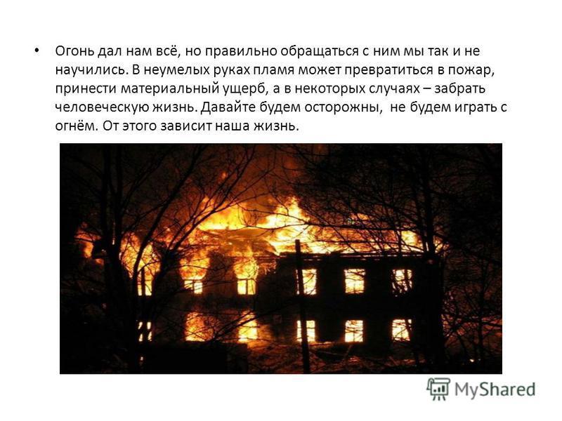 Огонь дал нам всё, но правильно обращаться с ним мы так и не научились. В неумелых руках пламя может превратиться в пожар, принести материальный ущерб, а в некоторых случаях – забрать человеческую жизнь. Давайте будем осторожны, не будем играть с огн