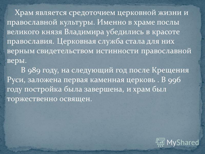 Храм является средоточием церковной жизни и православной культуры. Именно в храме послы великого князя Владимира убедились в красоте православия. Церковная служба стала для них верным свидетельством истинности православной веры. В 989 году, на следую