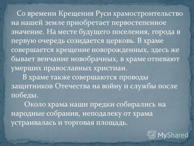 Со времени Крещения Руси храмостроительство на нашей земле приобретает первостепенное значение. На месте будущего поселения, города в первую очередь созидается церковь. В храме совершается крещение новорожденных, здесь же бывает венчание новобрачных,