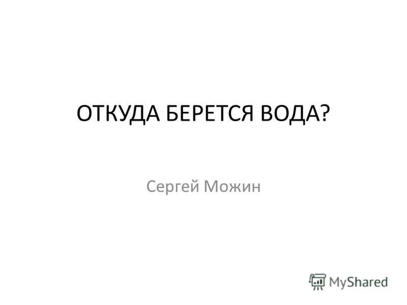 ОТКУДА БЕРЕТСЯ ВОДА? Сергей Можин