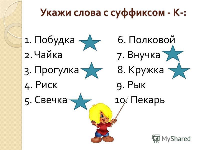 Укажи слова с суффиксом - К -: 1. Побудка 6. Полковой 2. Чайка 7. Внучка 3. Прогулка 8. Кружка 4. Риск 9. Рык 5. Свечка 10. Пекарь