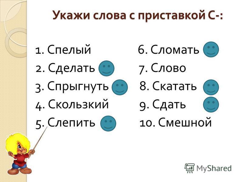 Укажи слова с приставкой С -: 1. Спелый 6. Сломать 2. Сделать 7. Слово 3. Спрыгнуть 8. Скатать 4. Скользкий 9. Сдать 5. Слепить 10. Смешной