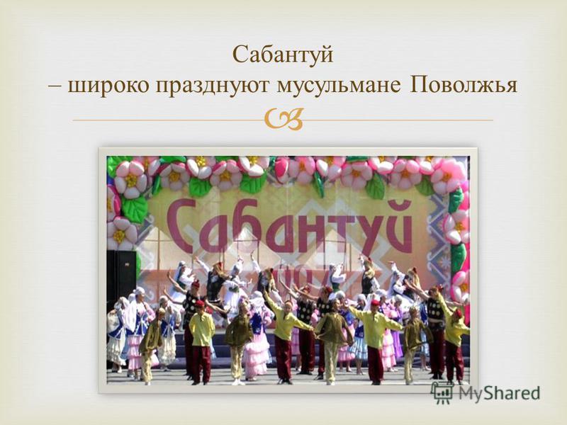 Сабантуй – широко празднуют мусульмане П оволжья