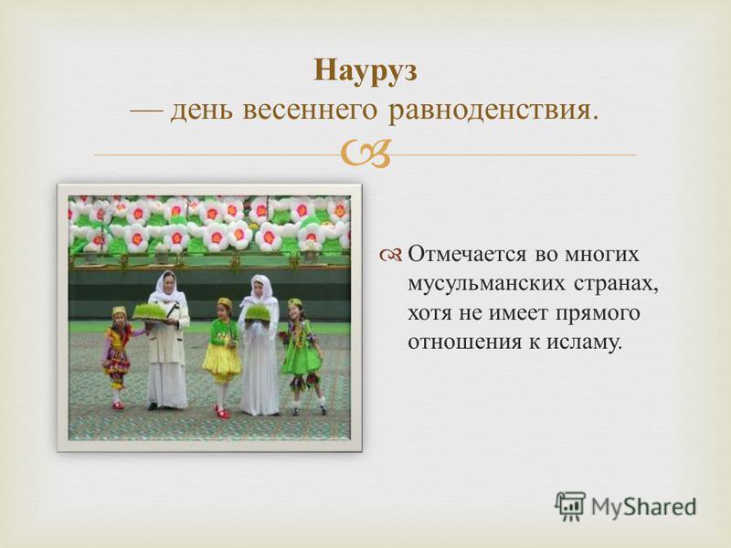 Науруз день весеннего равноденствия. Отмечается во многих мусульманских странах, хотя не имеет прямого отношения к исламу.