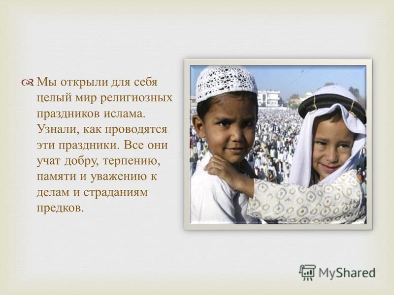 Мы открыли для себя целый мир религиозных праздников ислама. Узнали, как проводятся эти праздники. Все они учат добру, терпению, памяти и уважению к делам и страданиям предков.
