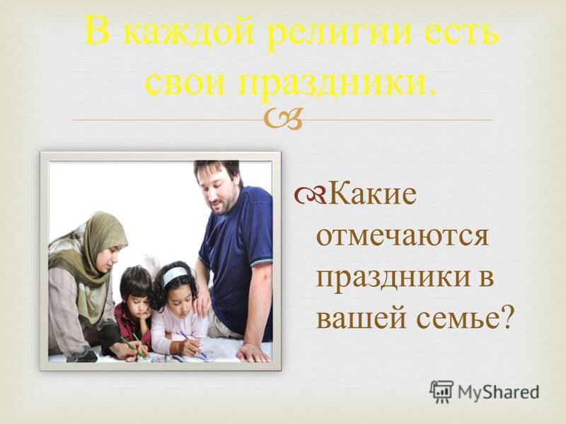 В каждой религии есть свои праздники. Какие отмечаются праздники в вашей семье ?