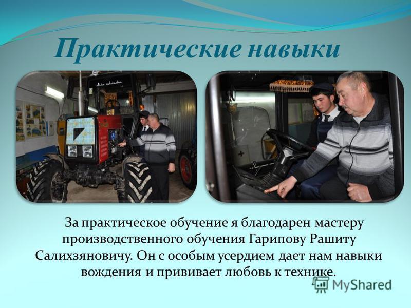 Практические навыки За практическое обучение я благодарен мастеру производственного обучения Гарипову Рашиту Салихзяновичу. Он с особым усердием дает нам навыки вождения и прививает любовь к технике.