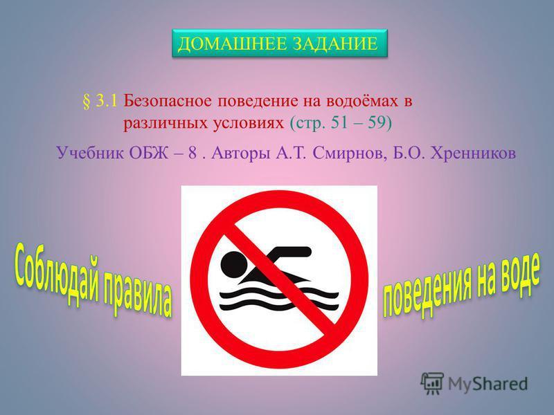 ДОМАШНЕЕ ЗАДАНИЕ § 3.1 Безопасное поведение на водоёмах в различных условиях (стр. 51 – 59) Учебник ОБЖ – 8. Авторы А.Т. Смирнов, Б.О. Хренников